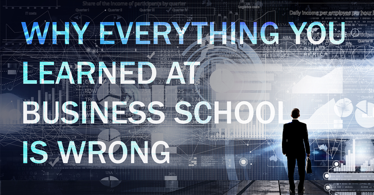 Why everything you learned at business school is wrong